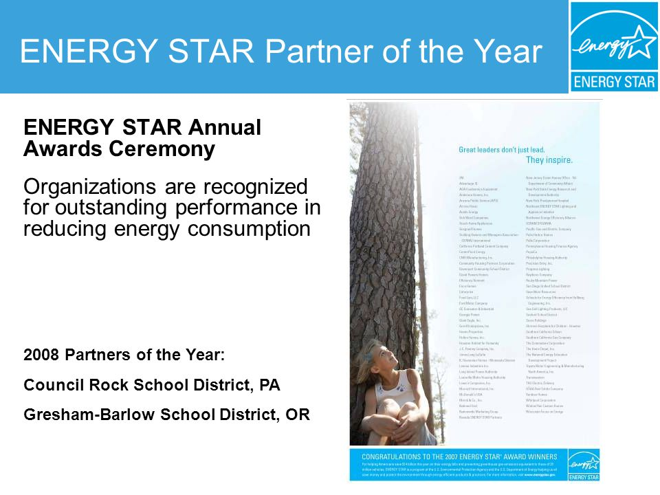 ENERGY STAR Partner of the Year ENERGY STAR Annual Awards Ceremony Organizations are recognized for outstanding performance in reducing energy consumption 2008 Partners of the Year: Council Rock School District, PA Gresham-Barlow School District, OR