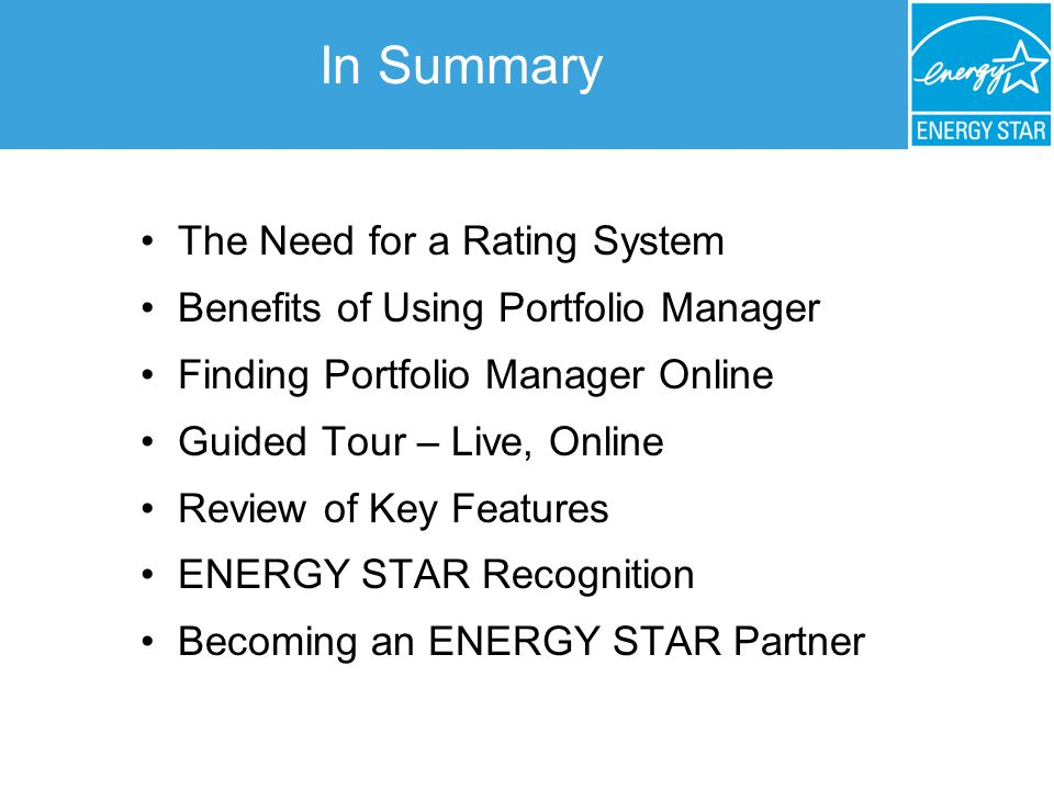 The Need for a Rating System Benefits of Using Portfolio Manager Finding Portfolio Manager Online Guided Tour – Live, Online Review of Key Features ENERGY STAR Recognition Becoming an ENERGY STAR Partner In Summary