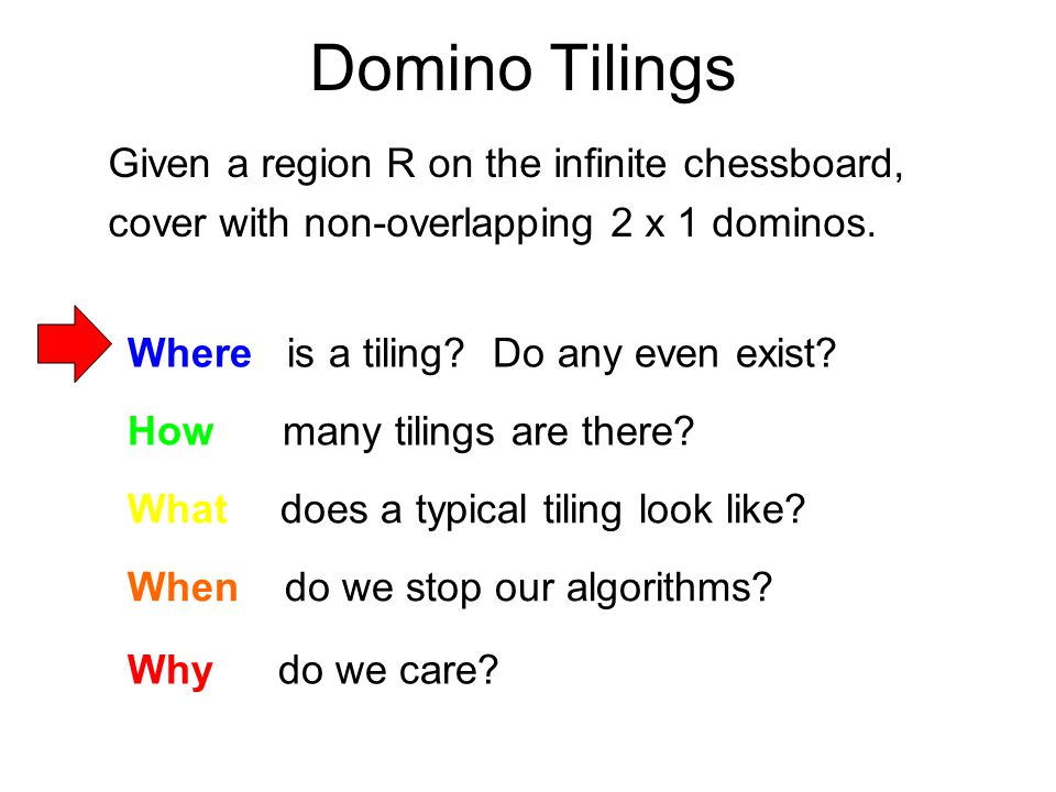 Domino Tilings Given a region R on the infinite chessboard, cover with non-overlapping 2 x 1 dominos.