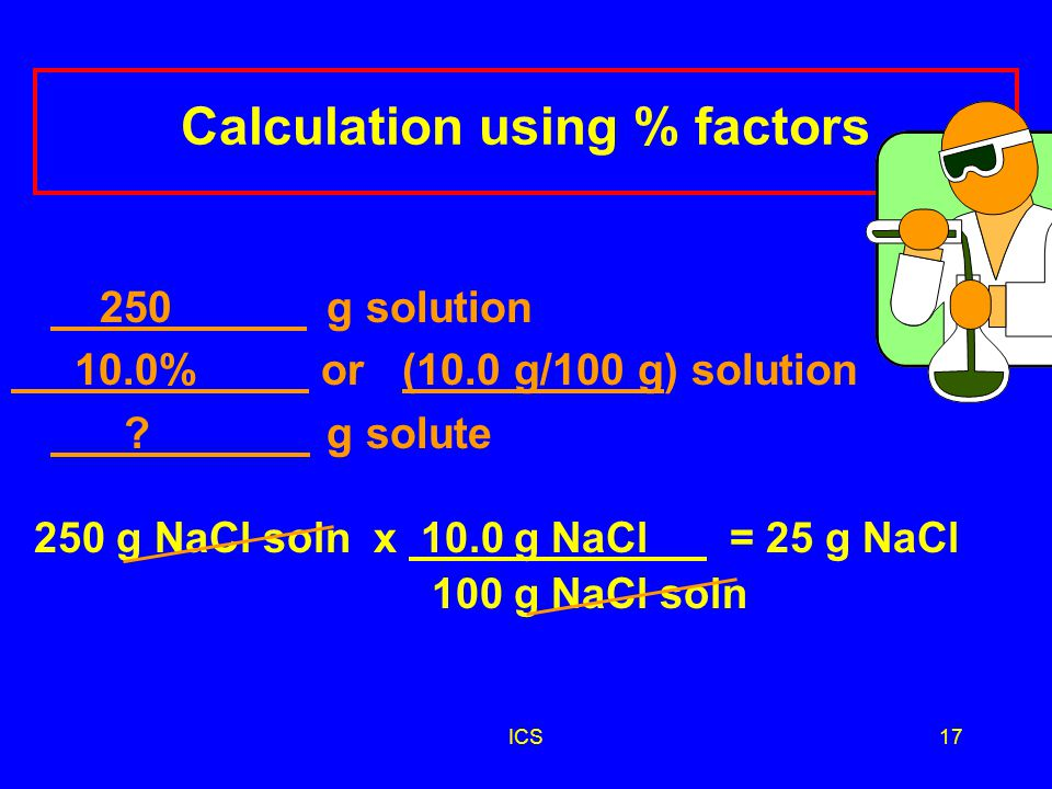 ICS16 Using % Factors How many grams of NaCl are needed to prepare 250 g of a 10.0% (m/m) NaCl solution.