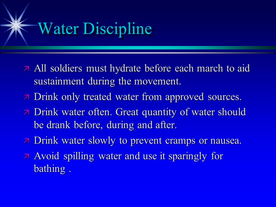 Water Discipline ä All soldiers must hydrate before each march to aid sustainment during the movement.