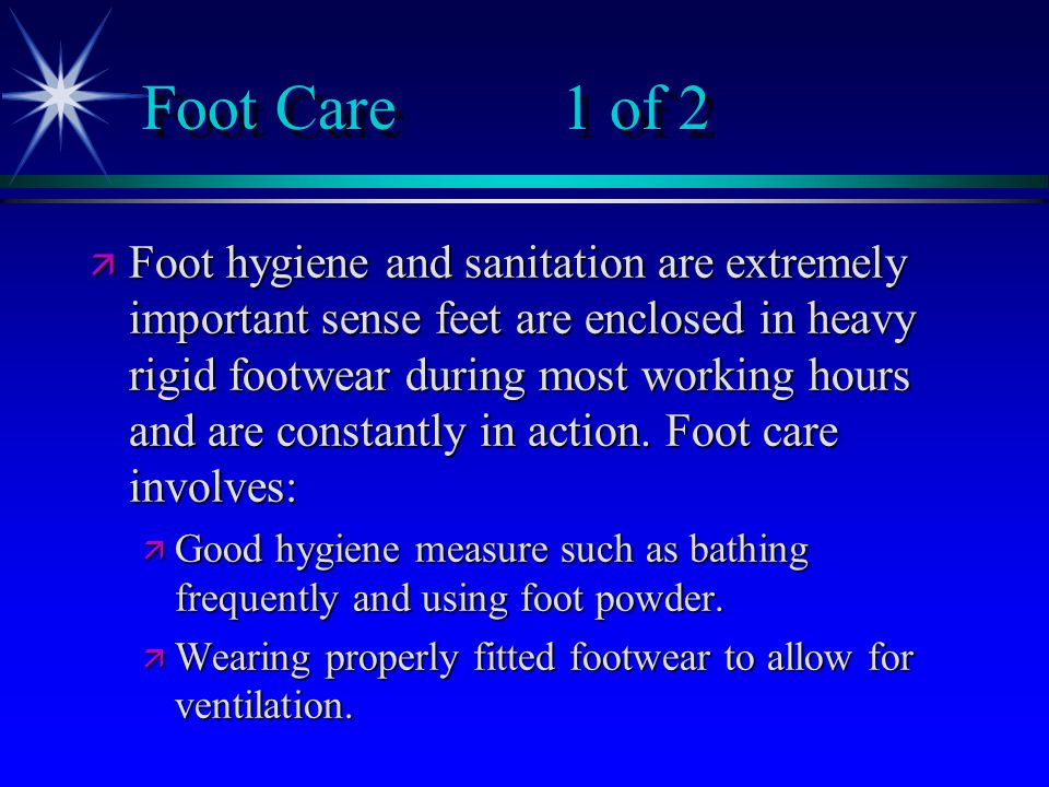 Foot Care1 of 2 ä Foot hygiene and sanitation are extremely important sense feet are enclosed in heavy rigid footwear during most working hours and are constantly in action.