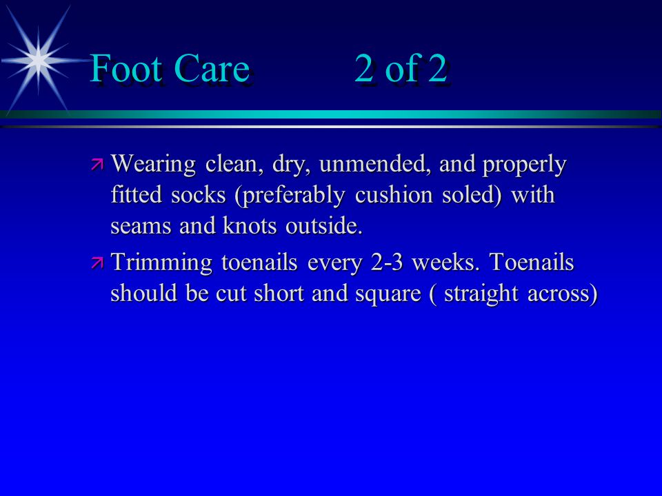 Foot Care 2 of 2 ä Wearing clean, dry, unmended, and properly fitted socks (preferably cushion soled) with seams and knots outside.