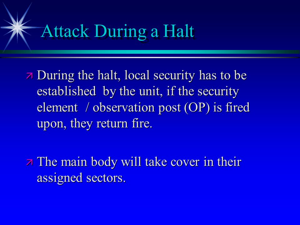 Attack During a Halt ä During the halt, local security has to be established by the unit, if the security element / observation post (OP) is fired upon, they return fire.