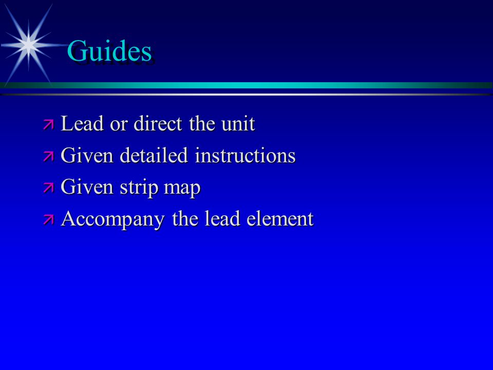 Guides ä Lead or direct the unit ä Given detailed instructions ä Given strip map ä Accompany the lead element