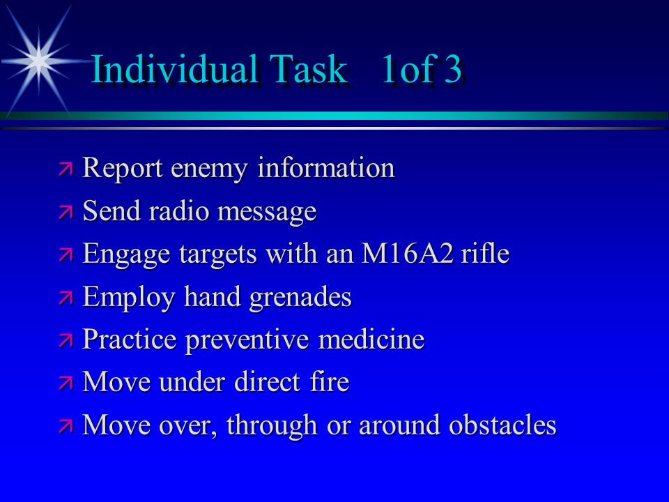 Individual Task 1of 3 ä Report enemy information ä Send radio message ä Engage targets with an M16A2 rifle ä Employ hand grenades ä Practice preventive medicine ä Move under direct fire ä Move over, through or around obstacles