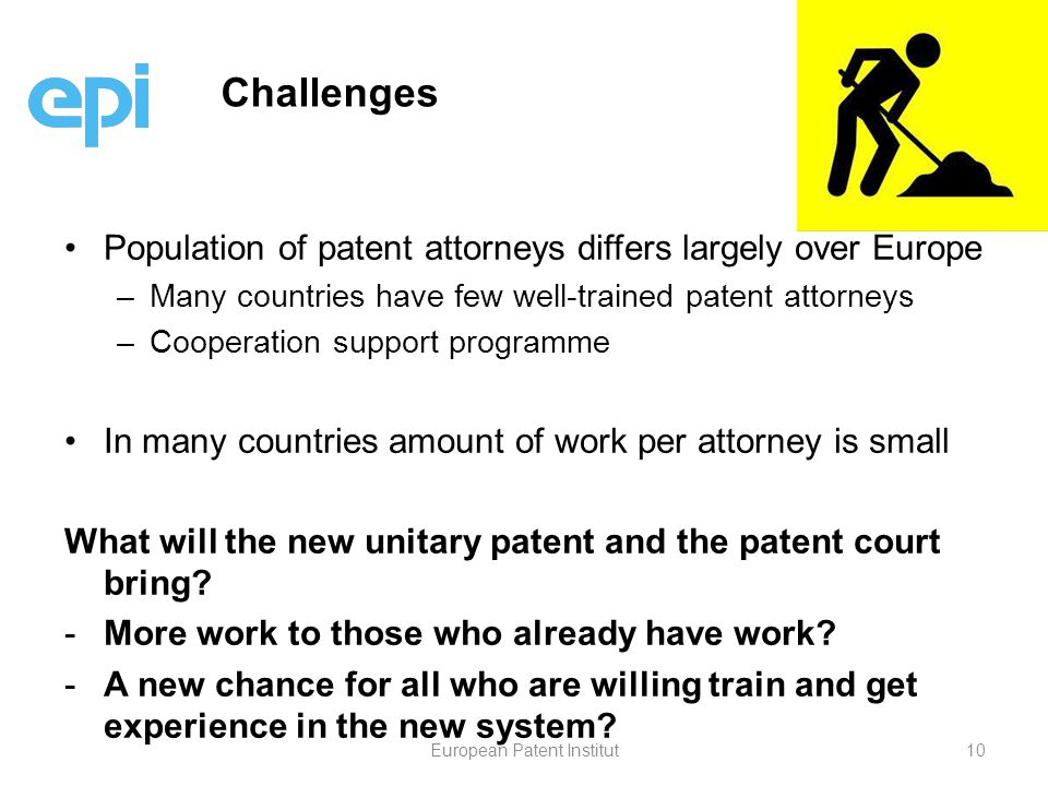 Population of patent attorneys differs largely over Europe – –Many countries have few well-trained patent attorneys – –Cooperation support programme In many countries amount of work per attorney is small What will the new unitary patent and the patent court bring.