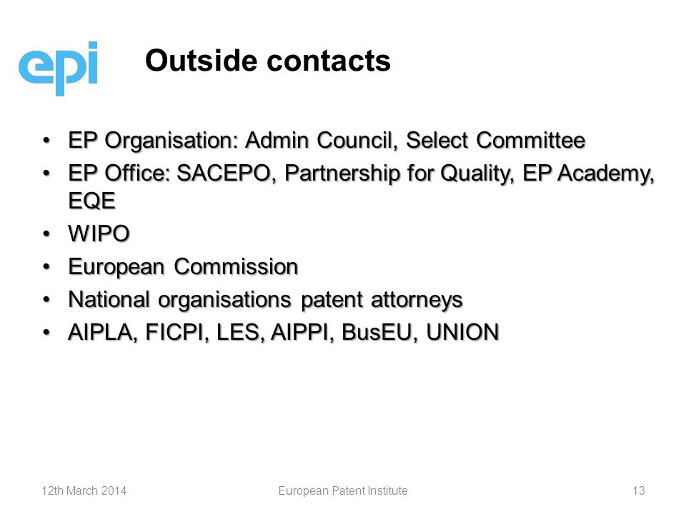 EP Organisation: Admin Council, Select CommitteeEP Organisation: Admin Council, Select Committee EP Office: SACEPO, Partnership for Quality, EP Academy, EQEEP Office: SACEPO, Partnership for Quality, EP Academy, EQE WIPOWIPO European CommissionEuropean Commission National organisations patent attorneysNational organisations patent attorneys AIPLA, FICPI, LES, AIPPI, BusEU, UNIONAIPLA, FICPI, LES, AIPPI, BusEU, UNION Outside contacts 12th March 2014European Patent Institute13