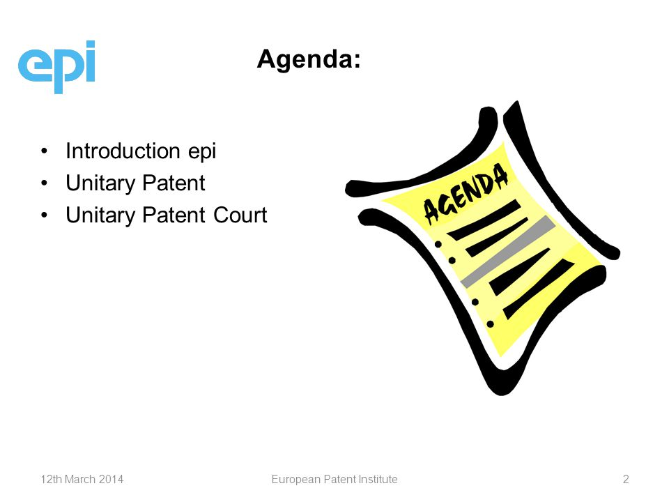 Agenda: Introduction epi Unitary Patent Unitary Patent Court 12th March 2014European Patent Institute2