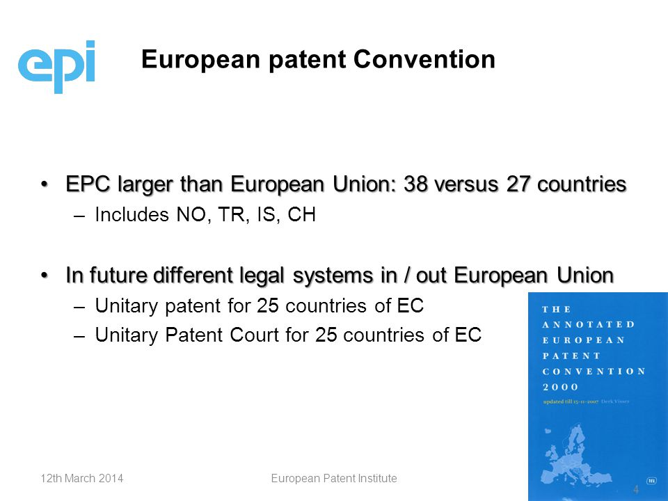 EPC larger than European Union: 38 versus 27 countriesEPC larger than European Union: 38 versus 27 countries – –Includes NO, TR, IS, CH In future different legal systems in / out European UnionIn future different legal systems in / out European Union – –Unitary patent for 25 countries of EC – –Unitary Patent Court for 25 countries of EC European patent Convention 412th March 2014European Patent Institute 4