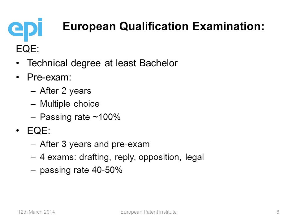 EQE: Technical degree at least Bachelor Pre-exam: – –After 2 years – –Multiple choice – –Passing rate ~100% EQE: – –After 3 years and pre-exam – –4 exams: drafting, reply, opposition, legal – –passing rate 40-50% European Qualification Examination: 12th March 2014European Patent Institute8