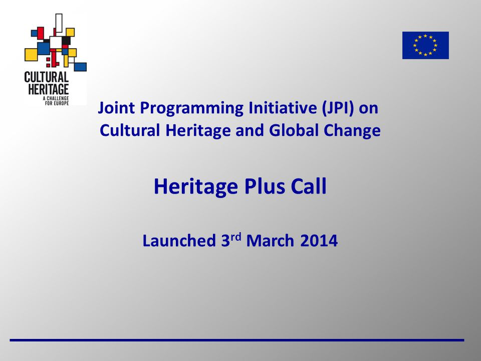 1 Joint Programming Initiative (JPI) on Cultural Heritage and Global Change Heritage Plus Call Launched 3 rd March 2014