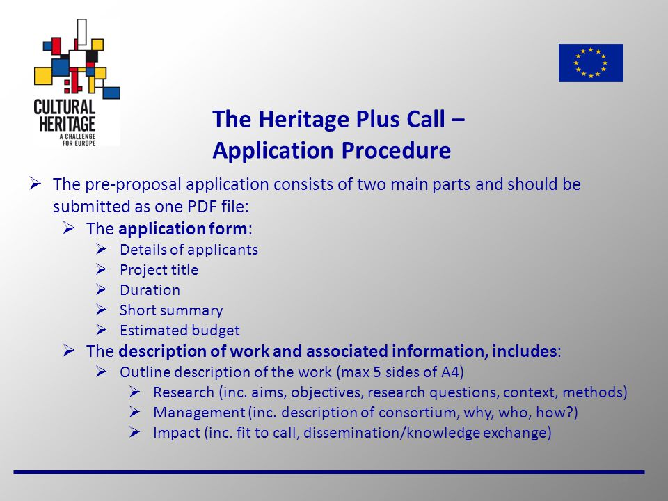 14 The Heritage Plus Call – Application Procedure  The pre-proposal application consists of two main parts and should be submitted as one PDF file:  The application form:  Details of applicants  Project title  Duration  Short summary  Estimated budget  The description of work and associated information, includes:  Outline description of the work (max 5 sides of A4)  Research (inc.