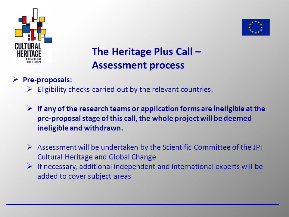 15 The Heritage Plus Call – Assessment process  Pre-proposals:  Eligibility checks carried out by the relevant countries.