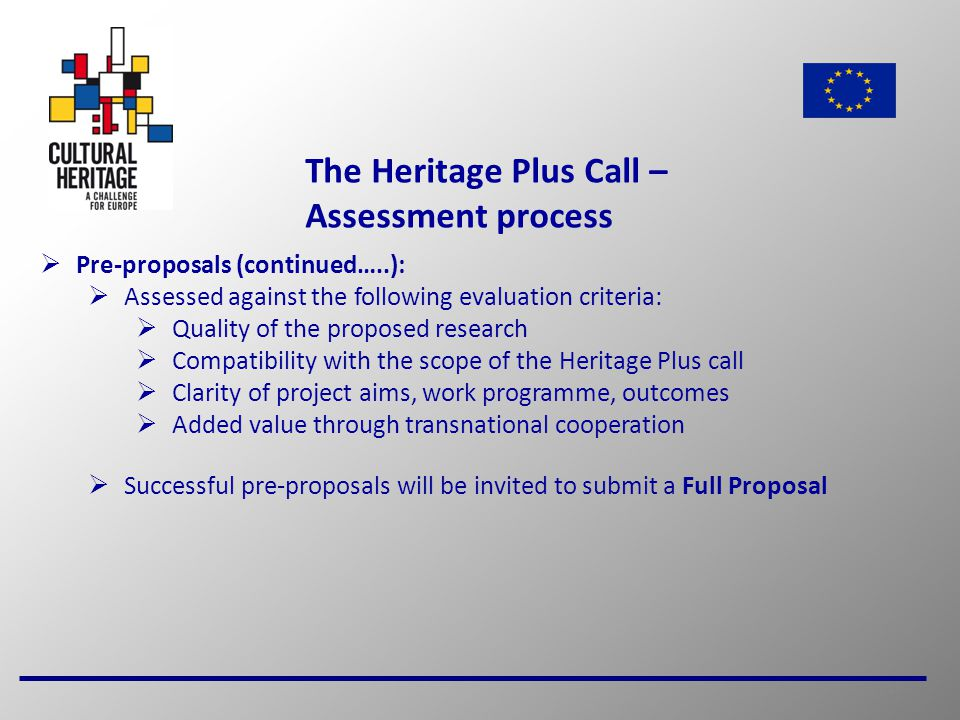 16 The Heritage Plus Call – Assessment process  Pre-proposals (continued…..):  Assessed against the following evaluation criteria:  Quality of the proposed research  Compatibility with the scope of the Heritage Plus call  Clarity of project aims, work programme, outcomes  Added value through transnational cooperation  Successful pre-proposals will be invited to submit a Full Proposal