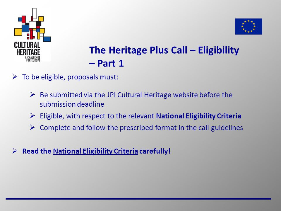 7 The Heritage Plus Call – Eligibility – Part 1  To be eligible, proposals must:  Be submitted via the JPI Cultural Heritage website before the submission deadline  Eligible, with respect to the relevant National Eligibility Criteria  Complete and follow the prescribed format in the call guidelines  Read the National Eligibility Criteria carefully!