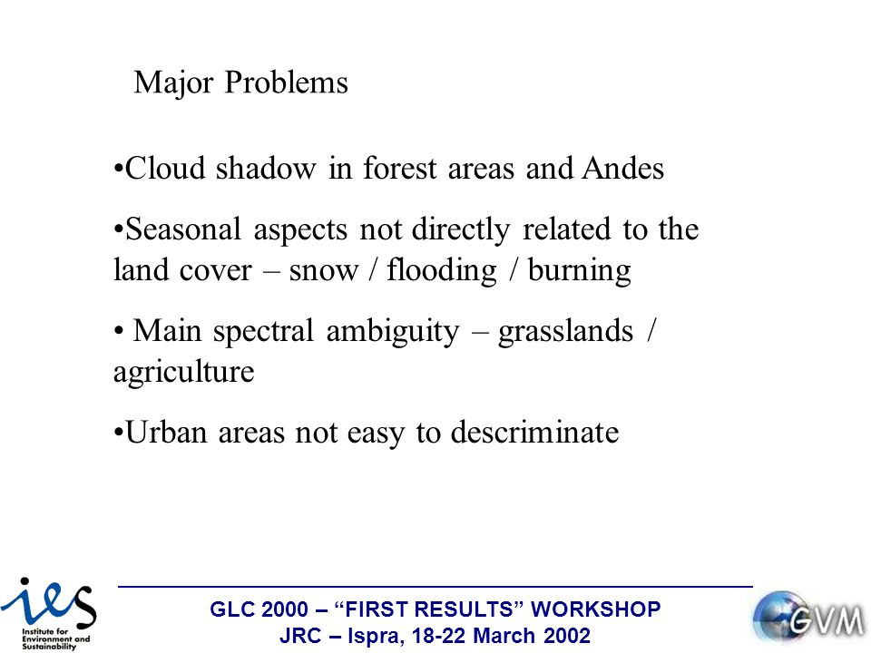 GLC 2000 – FIRST RESULTS WORKSHOP JRC – Ispra, 18-22 March 2002 Major Problems Cloud shadow in forest areas and Andes Seasonal aspects not directly related to the land cover – snow / flooding / burning Main spectral ambiguity – grasslands / agriculture Urban areas not easy to descriminate