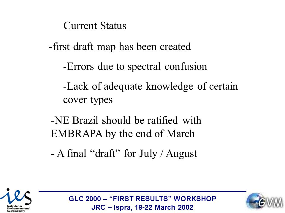 GLC 2000 – FIRST RESULTS WORKSHOP JRC – Ispra, 18-22 March 2002 -NE Brazil should be ratified with EMBRAPA by the end of March - A final draft for July / August -first draft map has been created -Errors due to spectral confusion -Lack of adequate knowledge of certain cover types Current Status