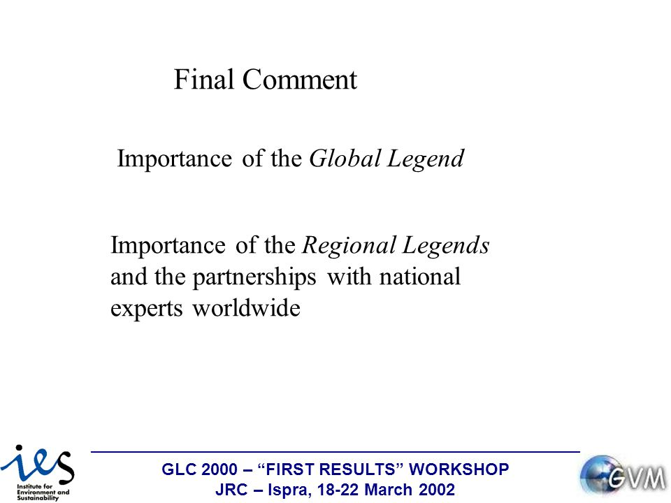 GLC 2000 – FIRST RESULTS WORKSHOP JRC – Ispra, 18-22 March 2002 Final Comment Importance of the Global Legend Importance of the Regional Legends and the partnerships with national experts worldwide