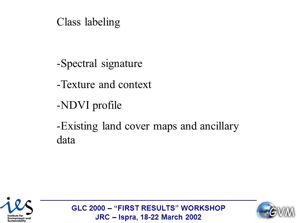 GLC 2000 – FIRST RESULTS WORKSHOP JRC – Ispra, 18-22 March 2002 Class labeling -Spectral signature -Texture and context -NDVI profile -Existing land cover maps and ancillary data