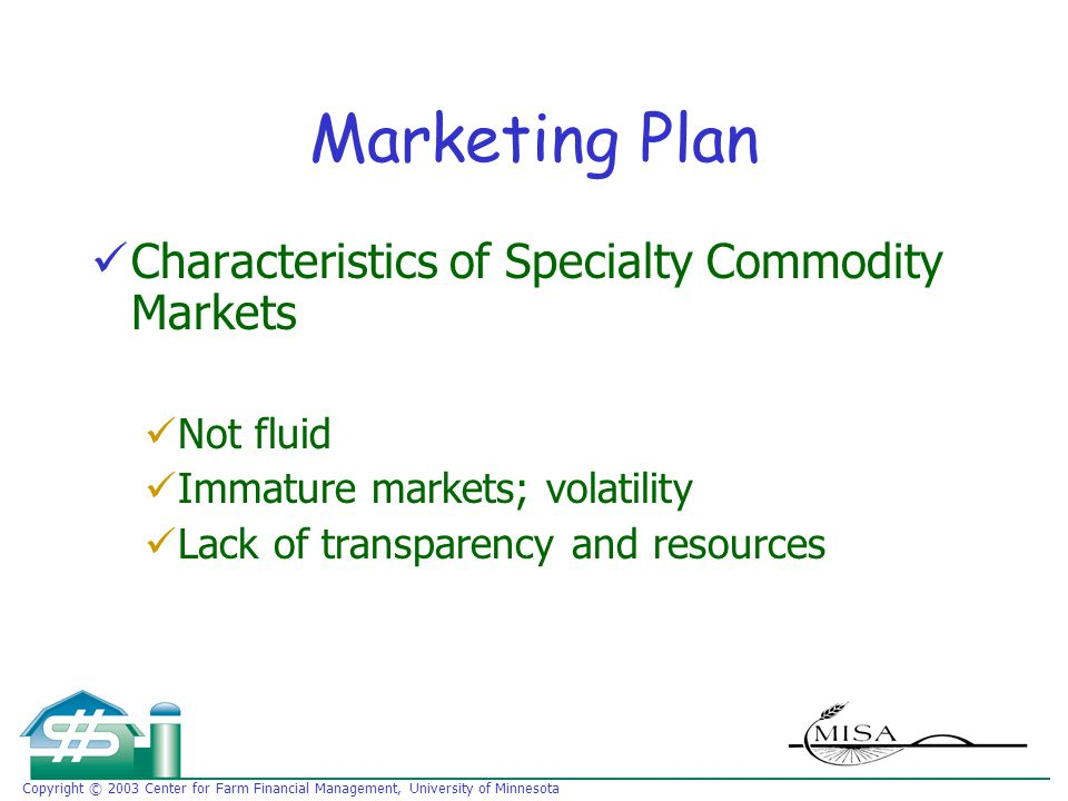 Copyright © 2003 Center for Farm Financial Management, University of Minnesota Marketing Plan Characteristics of Specialty Commodity Markets Not fluid Immature markets; volatility Lack of transparency and resources