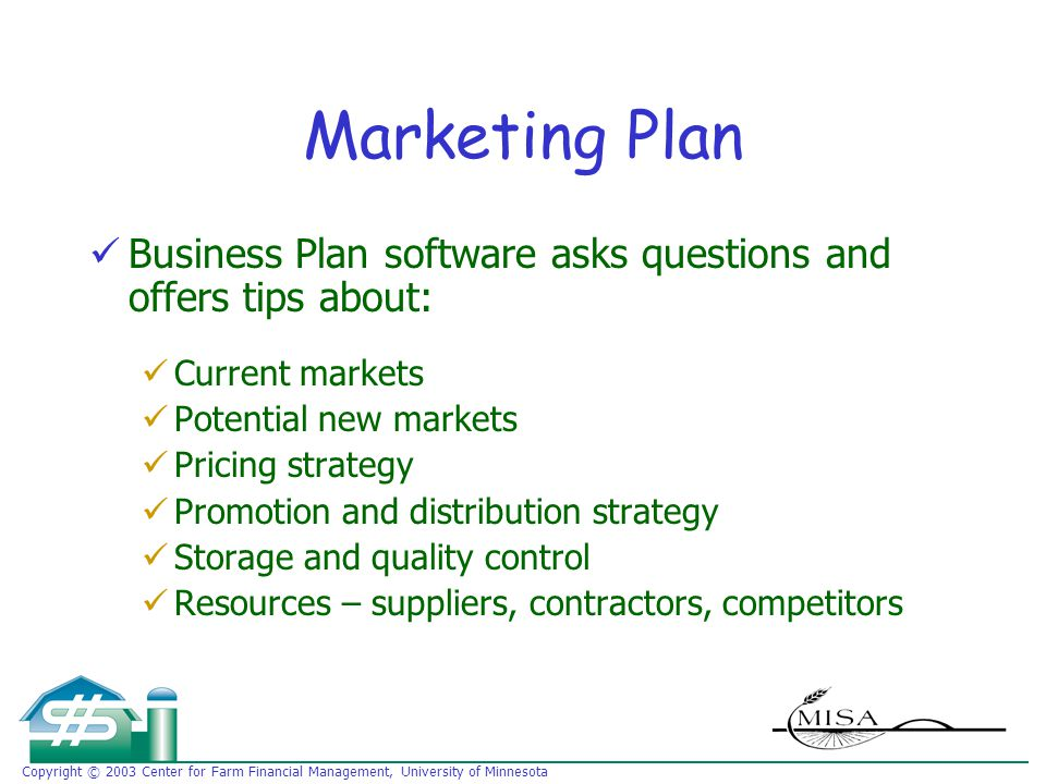 Copyright © 2003 Center for Farm Financial Management, University of Minnesota Marketing Plan Business Plan software asks questions and offers tips about: Current markets Potential new markets Pricing strategy Promotion and distribution strategy Storage and quality control Resources – suppliers, contractors, competitors