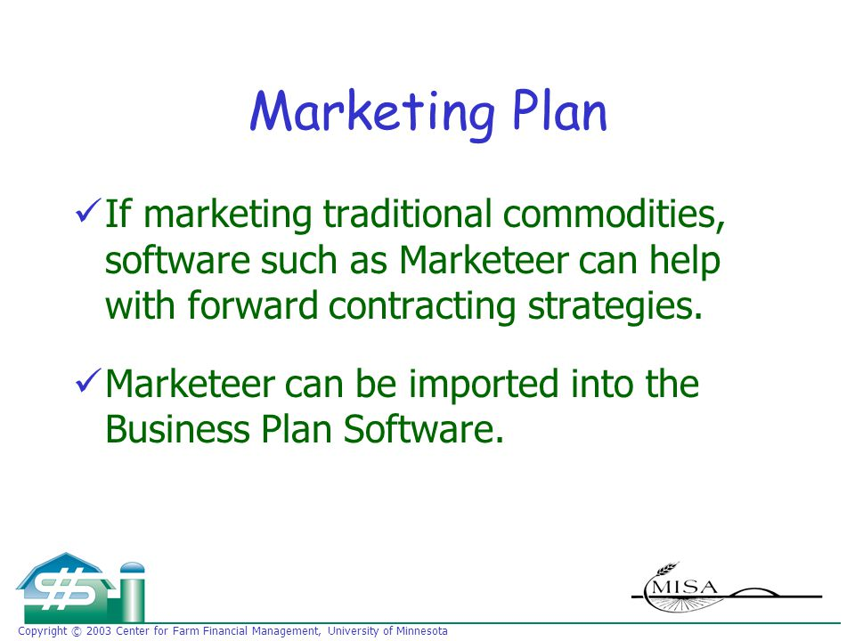 Copyright © 2003 Center for Farm Financial Management, University of Minnesota Marketing Plan If marketing traditional commodities, software such as Marketeer can help with forward contracting strategies.
