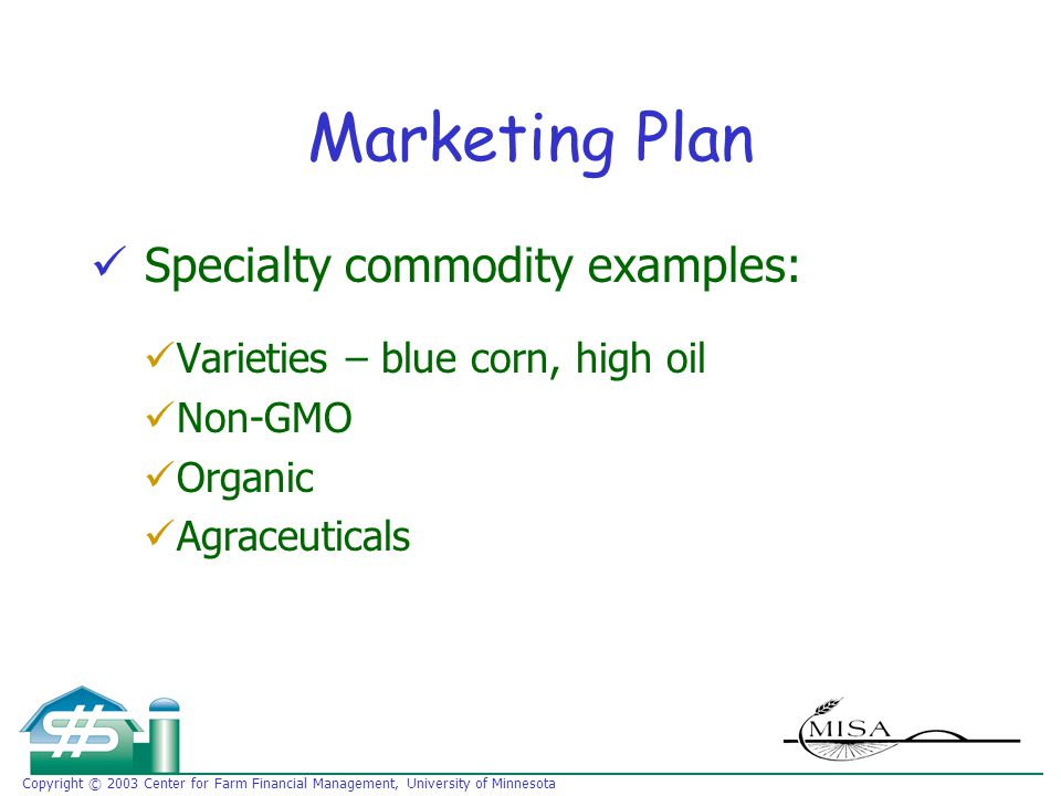 Copyright © 2003 Center for Farm Financial Management, University of Minnesota Marketing Plan Specialty commodity examples: Varieties – blue corn, high oil Non-GMO Organic Agraceuticals