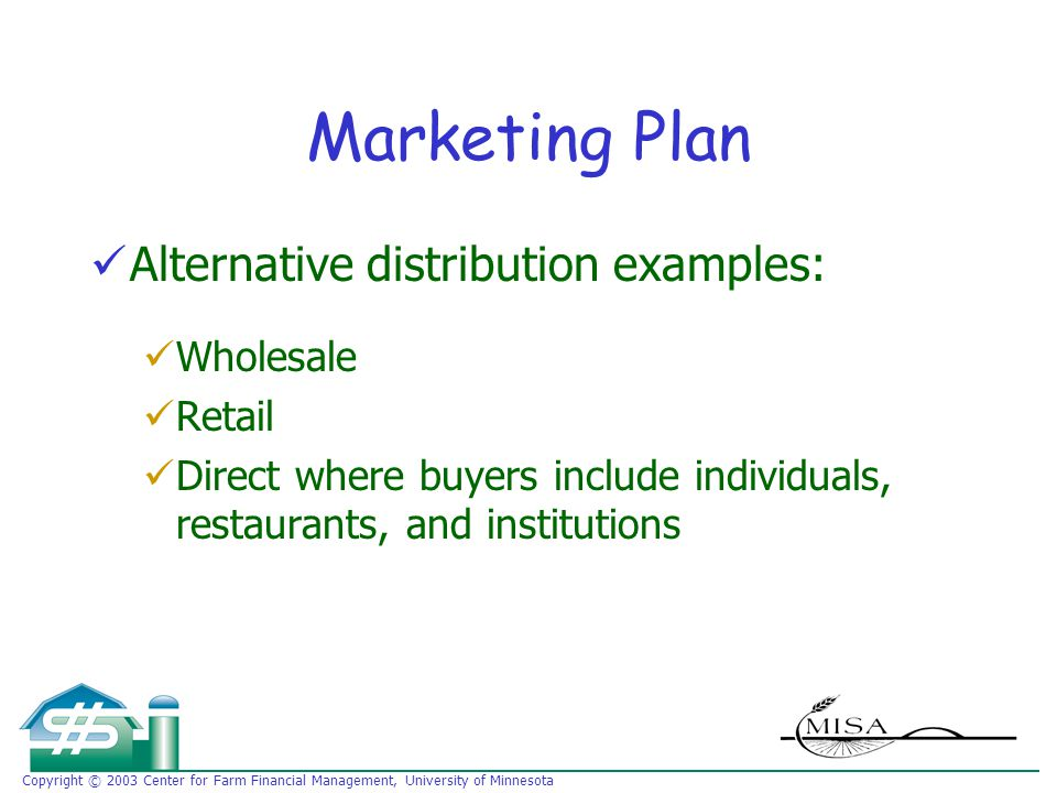 Copyright © 2003 Center for Farm Financial Management, University of Minnesota Marketing Plan Alternative distribution examples: Wholesale Retail Direct where buyers include individuals, restaurants, and institutions