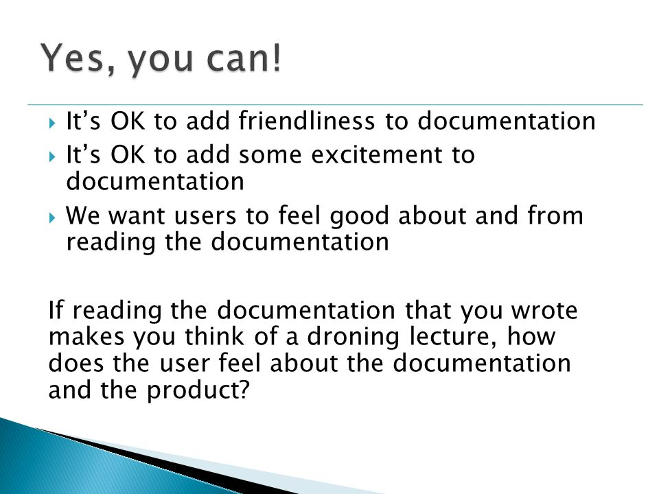  It's OK to add friendliness to documentation  It's OK to add some excitement to documentation  We want users to feel good about and from reading the documentation If reading the documentation that you wrote makes you think of a droning lecture, how does the user feel about the documentation and the product