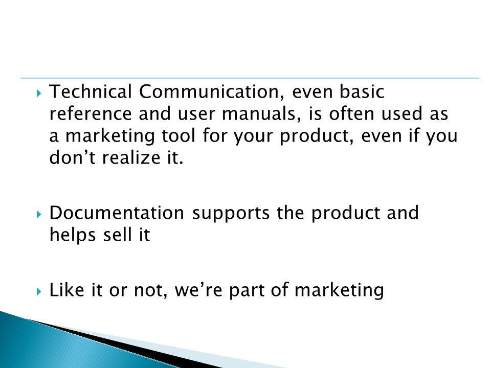  Technical Communication, even basic reference and user manuals, is often used as a marketing tool for your product, even if you don't realize it.