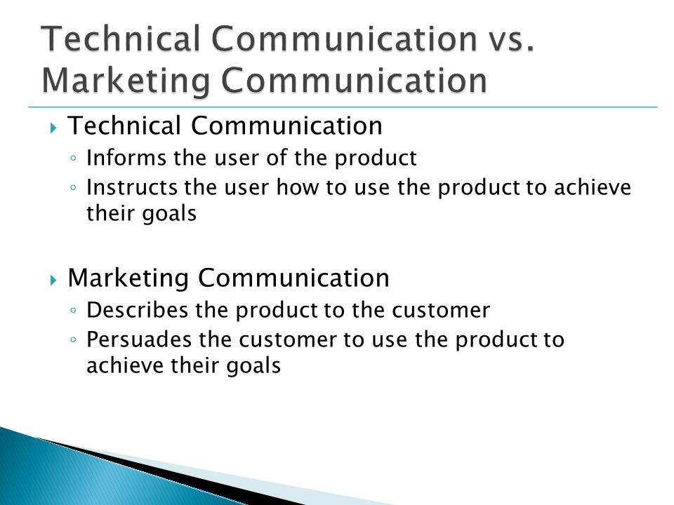  Technical Communication ◦ Informs the user of the product ◦ Instructs the user how to use the product to achieve their goals  Marketing Communication ◦ Describes the product to the customer ◦ Persuades the customer to use the product to achieve their goals