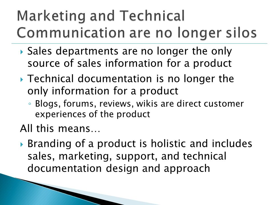  Sales departments are no longer the only source of sales information for a product  Technical documentation is no longer the only information for a product ◦ Blogs, forums, reviews, wikis are direct customer experiences of the product All this means…  Branding of a product is holistic and includes sales, marketing, support, and technical documentation design and approach