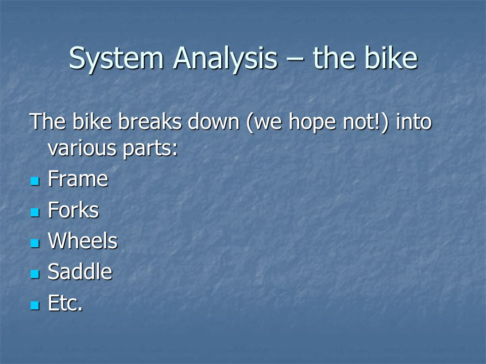 System Analysis – the bike The bike breaks down (we hope not!) into various parts: Frame Frame Forks Forks Wheels Wheels Saddle Saddle Etc.