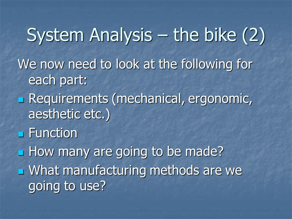 System Analysis – the bike (2) We now need to look at the following for each part: Requirements (mechanical, ergonomic, aesthetic etc.) Requirements (mechanical, ergonomic, aesthetic etc.) Function Function How many are going to be made.