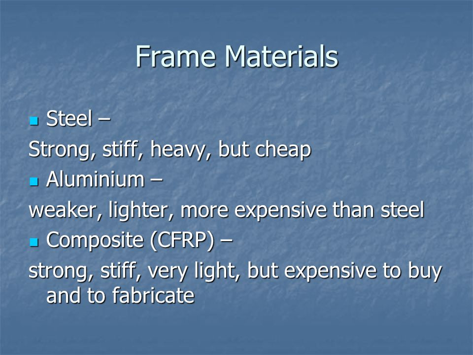 Frame Materials Steel – Steel – Strong, stiff, heavy, but cheap Aluminium – Aluminium – weaker, lighter, more expensive than steel Composite (CFRP) – Composite (CFRP) – strong, stiff, very light, but expensive to buy and to fabricate