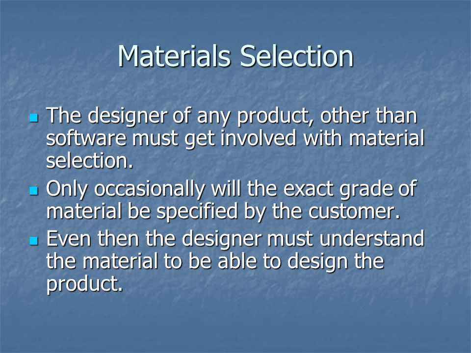 Materials Selection The designer of any product, other than software must get involved with material selection.