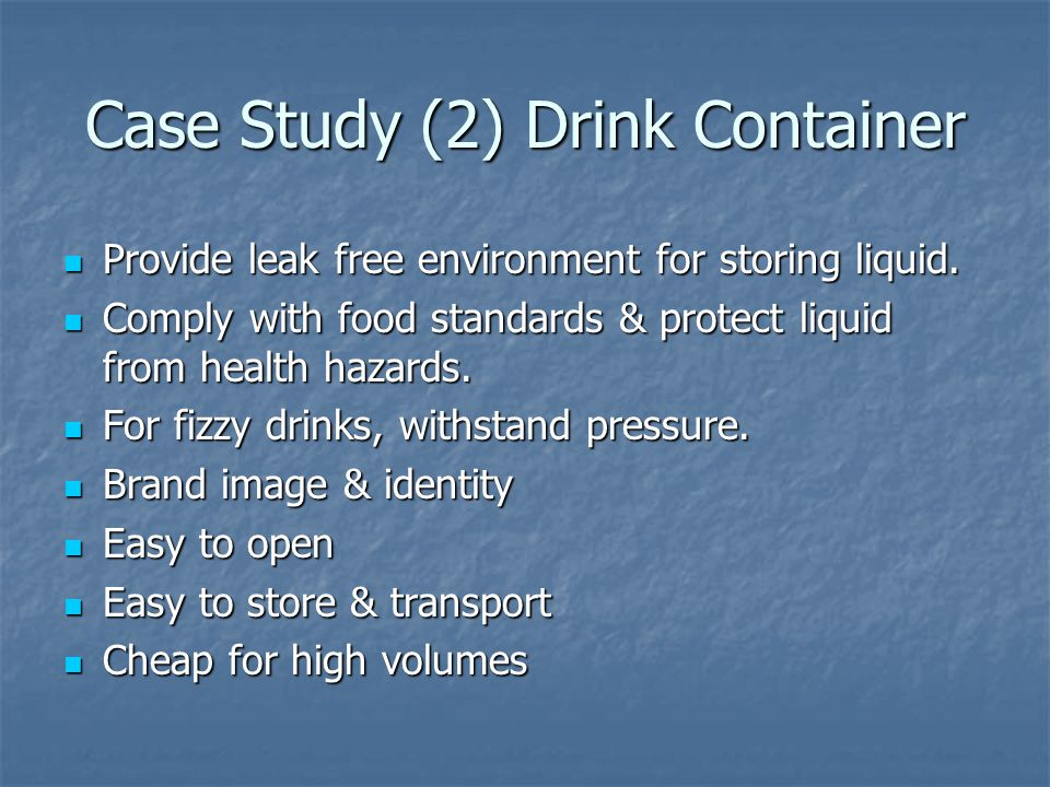 Case Study (2) Drink Container Provide leak free environment for storing liquid.