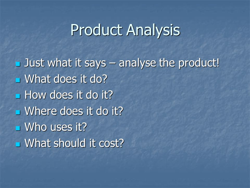 Product Analysis Just what it says – analyse the product.