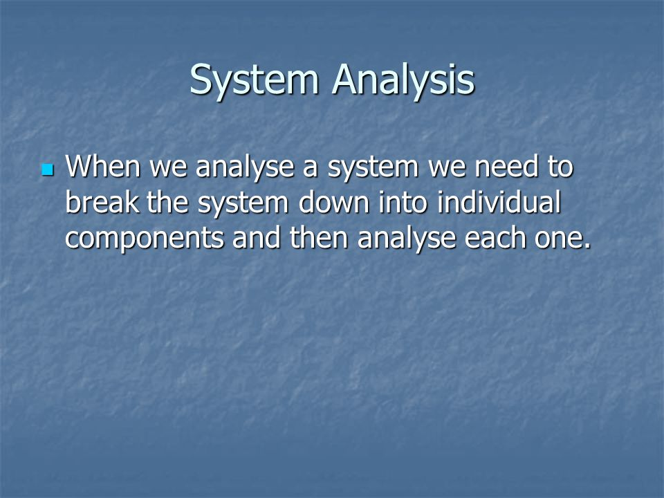 System Analysis When we analyse a system we need to break the system down into individual components and then analyse each one.