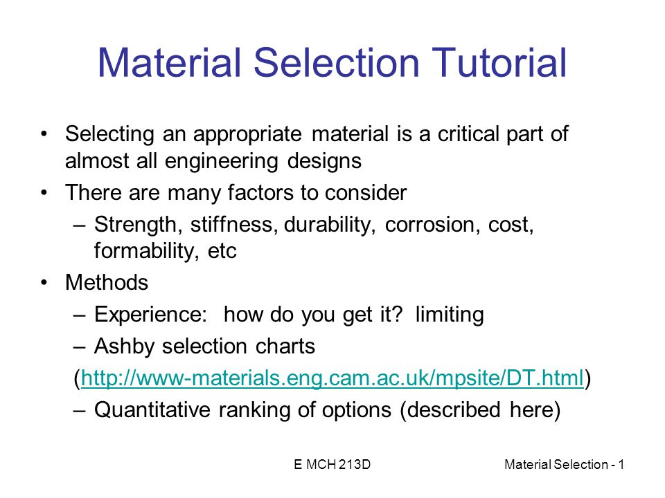 E MCH 213DMaterial Selection - 1 Material Selection Tutorial Selecting an appropriate material is a critical part of almost all engineering designs There are many factors to consider –Strength, stiffness, durability, corrosion, cost, formability, etc Methods –Experience: how do you get it.