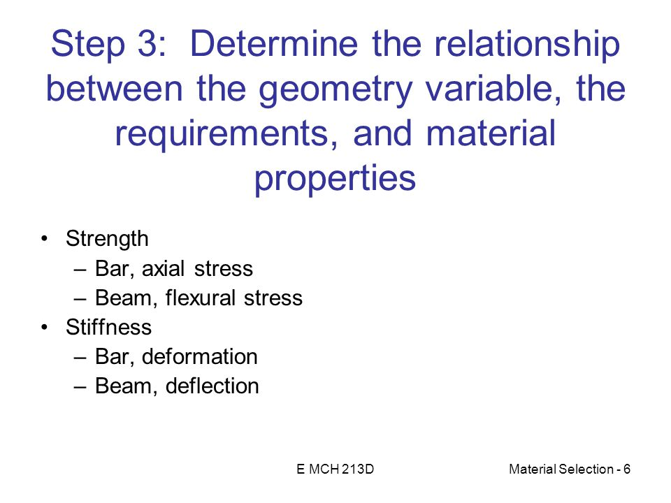 E MCH 213DMaterial Selection - 6 Step 3: Determine the relationship between the geometry variable, the requirements, and material properties Strength –Bar, axial stress –Beam, flexural stress Stiffness –Bar, deformation –Beam, deflection