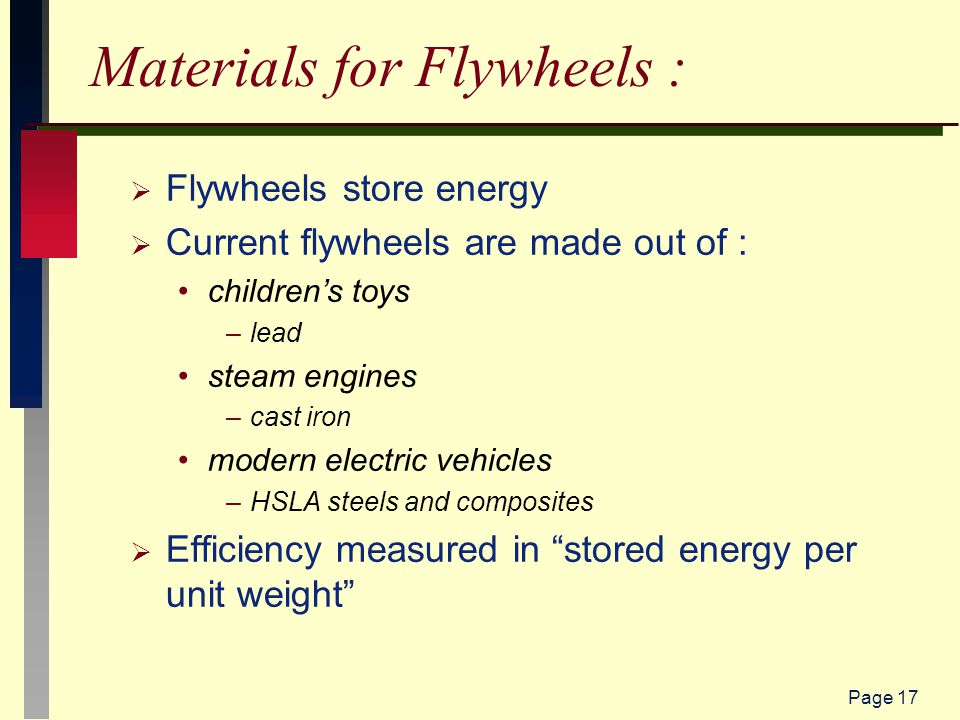 Page 17 Materials for Flywheels :  Flywheels store energy  Current flywheels are made out of : children's toys –lead steam engines –cast iron modern electric vehicles –HSLA steels and composites  Efficiency measured in stored energy per unit weight