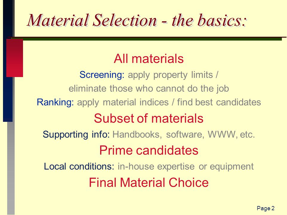 Page 2 Material Selection - the basics: All materials Screening: apply property limits / eliminate those who cannot do the job Ranking: apply material indices / find best candidates Subset of materials Supporting info: Handbooks, software, WWW, etc.