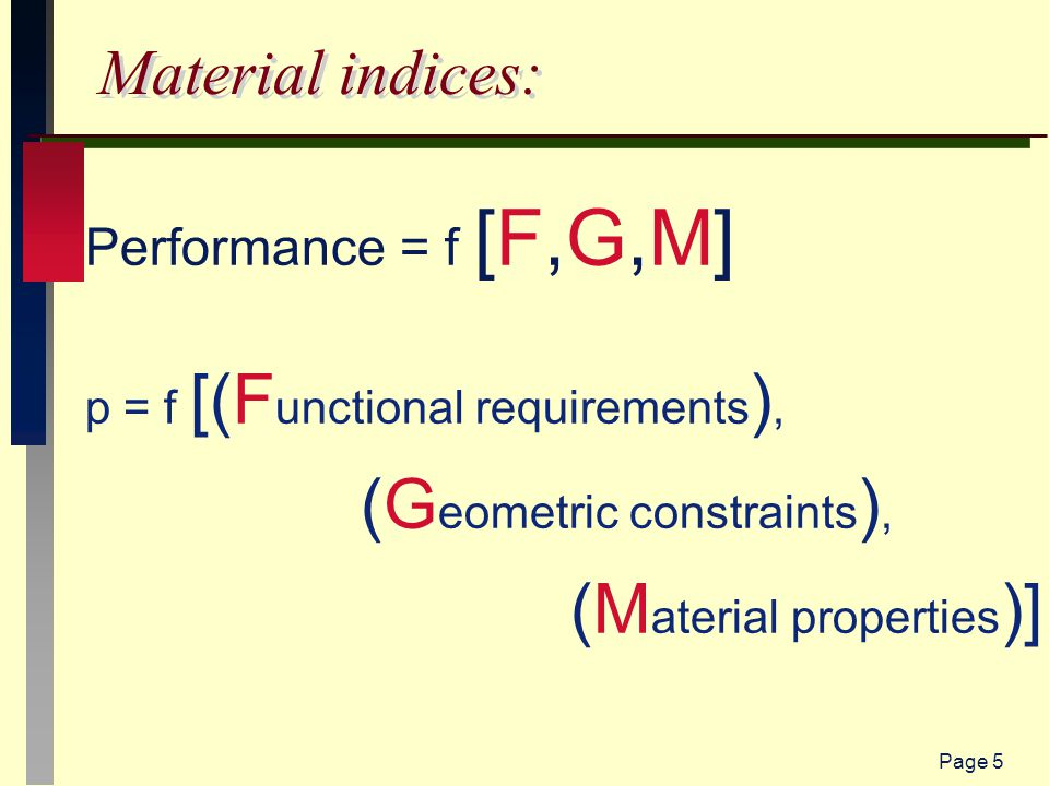 Page 5 Material indices: Performance = f [F,G,M] p = f [(F unctional requirements ), (G eometric constraints ), (M aterial properties )]