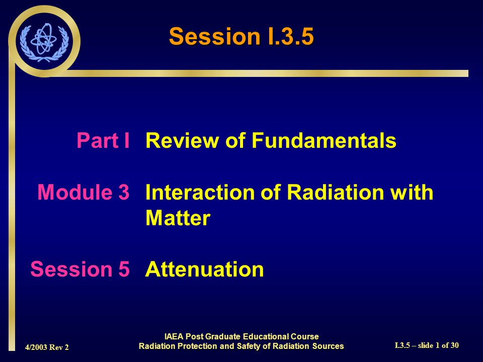 4/2003 Rev 2 I.3.5 – slide 1 of 30 Session I.3.5 Part I Review of Fundamentals Module 3Interaction of Radiation with Matter Session 5Attenuation IAEA Post Graduate Educational Course Radiation Protection and Safety of Radiation Sources