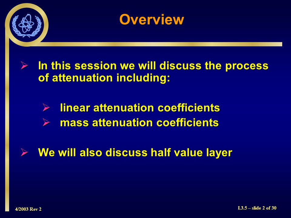 4/2003 Rev 2 I.3.5 – slide 2 of 30  In this session we will discuss the process of attenuation including:  linear attenuation coefficients  mass attenuation coefficients  We will also discuss half value layer Overview