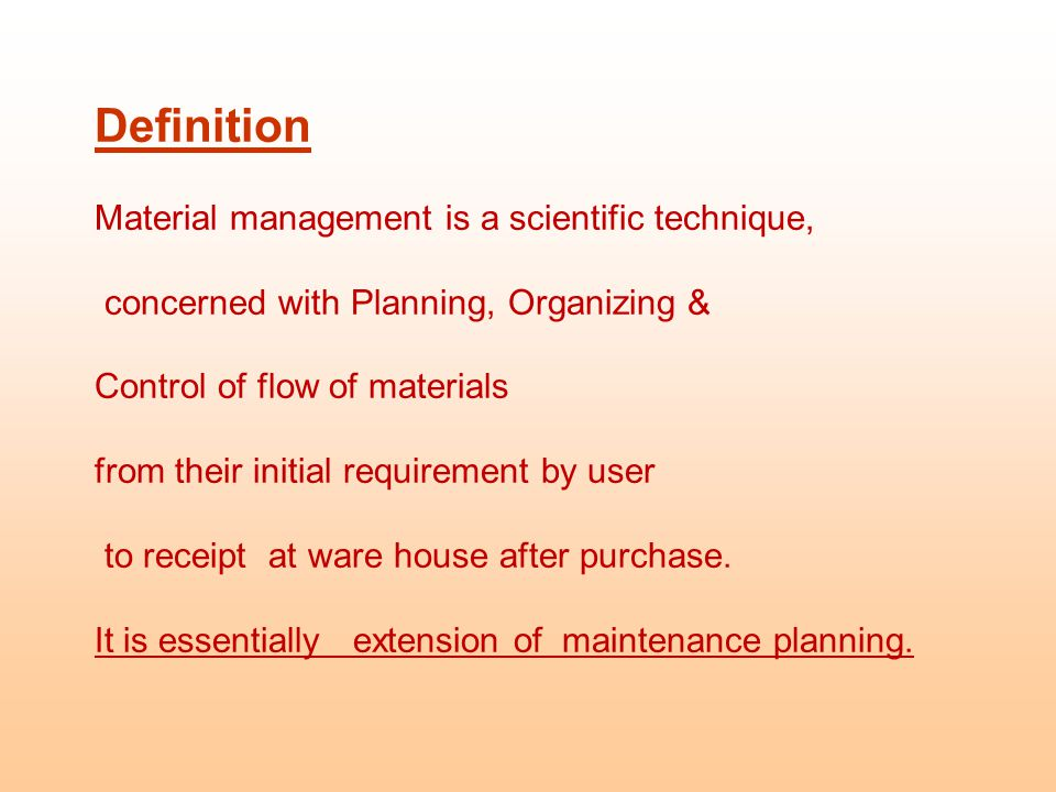 Definition Material management is a scientific technique, concerned with Planning, Organizing & Control of flow of materials from their initial requirement by user to receipt at ware house after purchase.