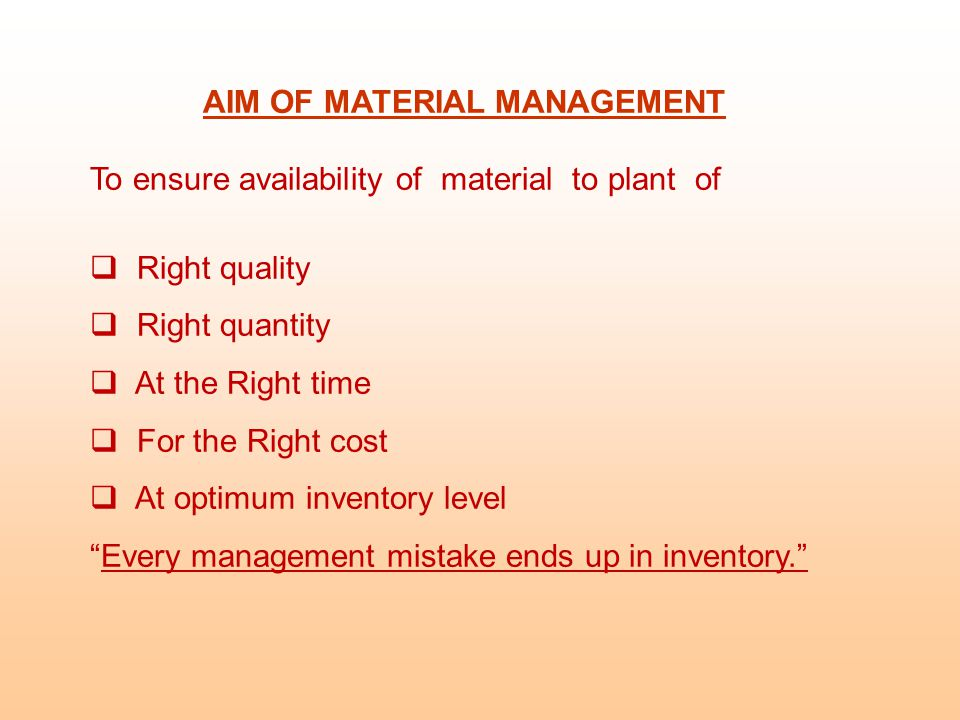 AIM OF MATERIAL MANAGEMENT To ensure availability of material to plant of  Right quality  Right quantity  At the Right time  For the Right cost  At optimum inventory level Every management mistake ends up in inventory.