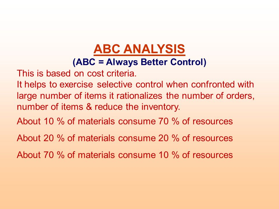 ABC ANALYSIS (ABC = Always Better Control) This is based on cost criteria.
